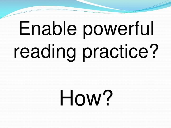 Enable powerful reading practice?