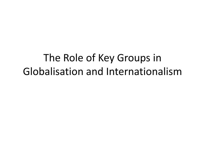 The role of key groups in globalisation and internationalism