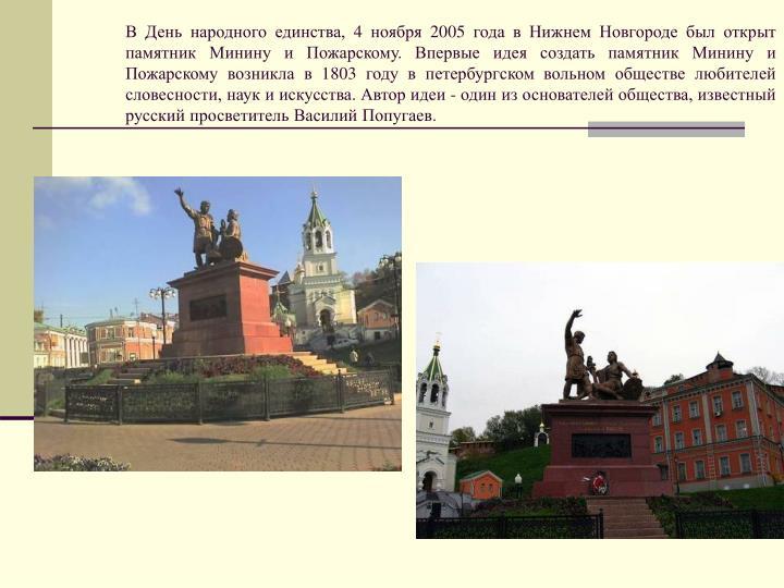 В День народного единства, 4 ноября 2005 года в Нижнем Новгороде был открыт памятник Минину и Пожарскому. Впервые идея создать памятник Минину и Пожарскому возникла в 1803 году в петербургском вольном обществе любителей