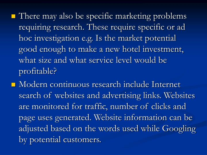 There may also be specific marketing problems requiring research. These require specific or ad hoc investigation e.g. Is the market potential good enough to make a new hotel investment, what size and what service level would be profitable?
