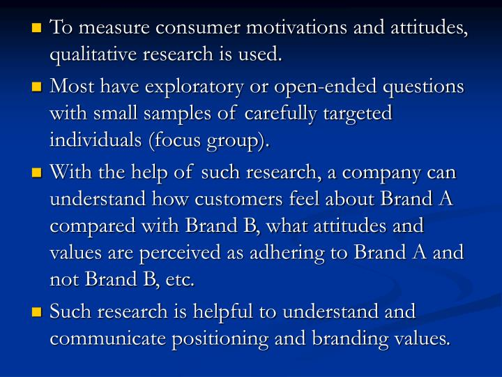 To measure consumer motivations and attitudes, qualitative research is used.