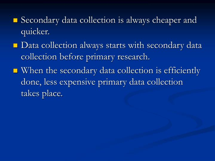 Secondary data collection is always cheaper and quicker.