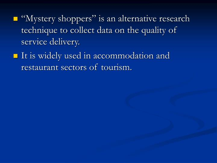 """Mystery shoppers"" is an alternative research technique to collect data on the quality of service delivery."