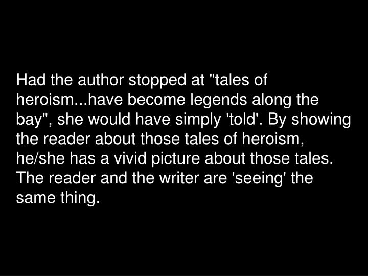 "Had the author stopped at ""tales of heroism...have become legends along the bay"", she would have simply 'told'. By showing the reader about those tales of heroism, he/she has a vivid picture about those tales. The reader and the writer are 'seeing' the same thing."
