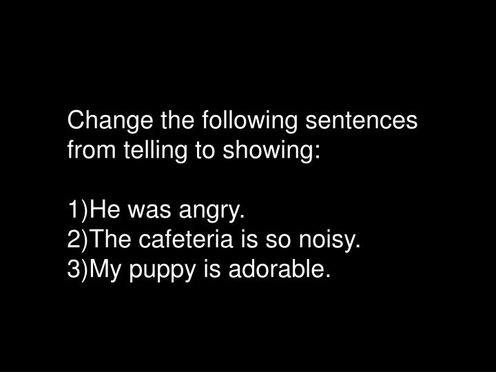 Change the following sentences from telling to showing:
