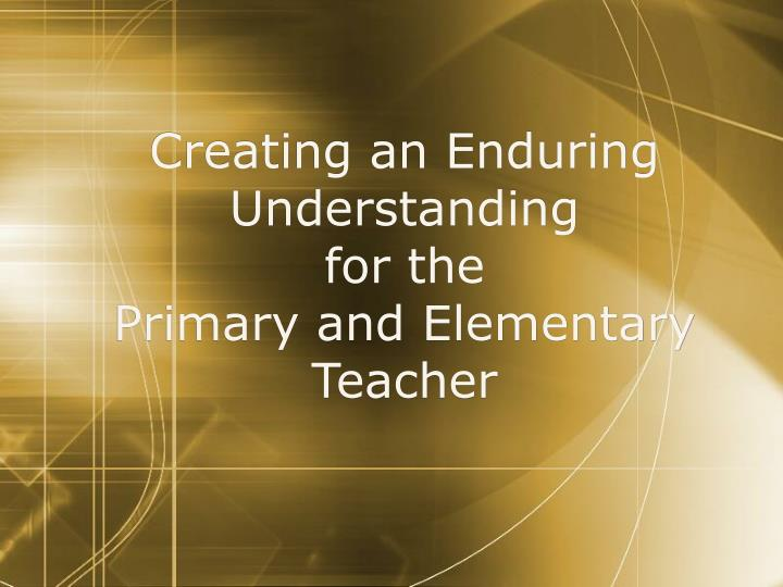 creating an enduring understanding for the primary and elementary teacher