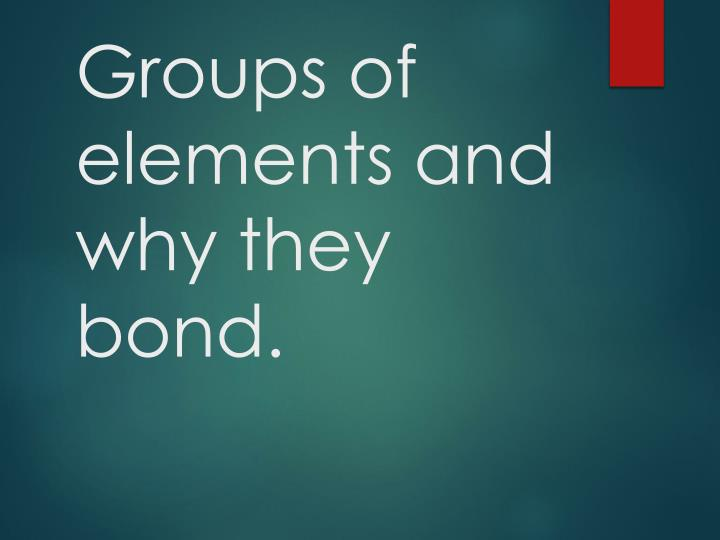 Groups of elements and why they bond.