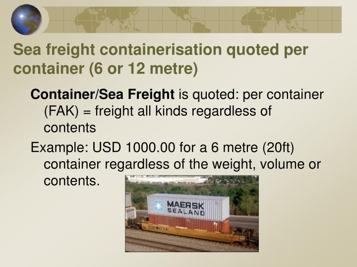 Sea freight containerisation quoted per container (6 or 12 metre)