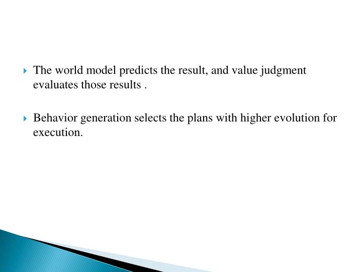 The world model predicts the result, and value judgment evaluates those results .