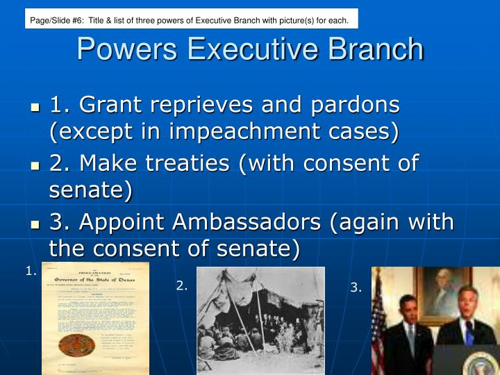 Page/Slide #6:  Title & list of three powers of Executive Branch with picture(s) for each.