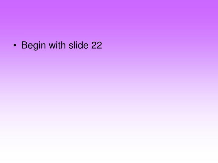 Begin with slide 22