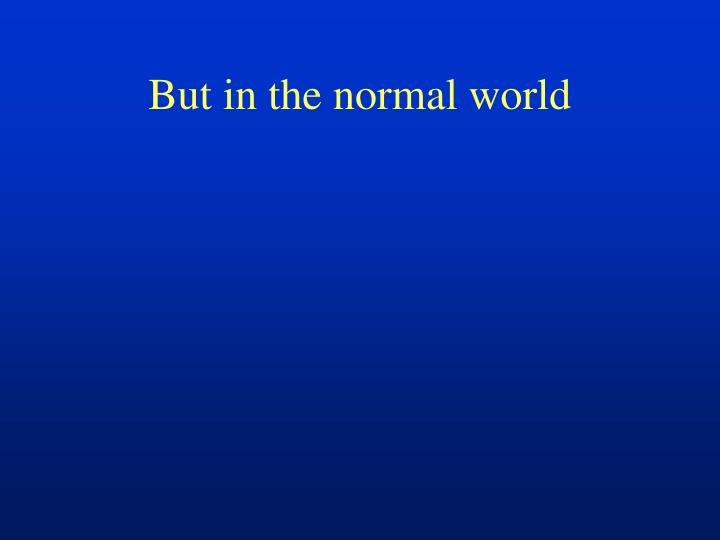 But in the normal world