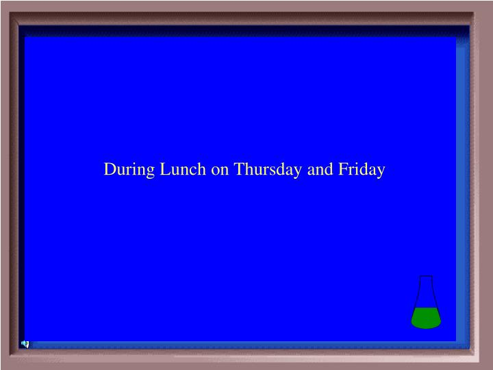 During Lunch on Thursday and Friday