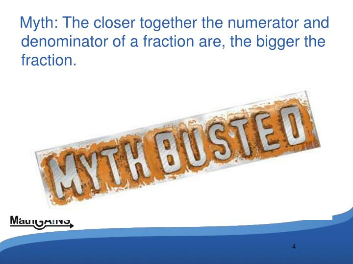 Myth: The closer together the numerator and denominator of a fraction are, the bigger the fraction.