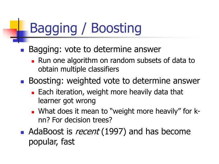 Bagging / Boosting