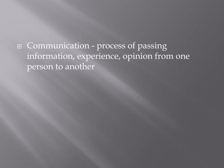 Communication - process of passing information, experience, opinion from one person to another