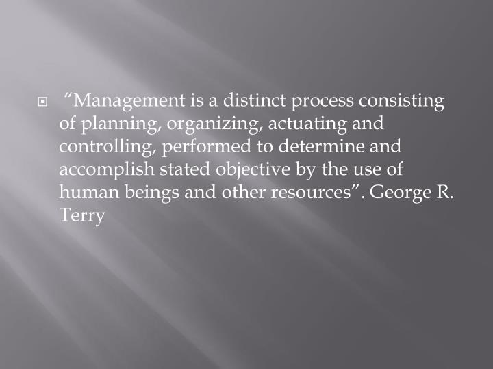 """Management is a distinct process consisting of planning, organizing, actuating and controlling,..."