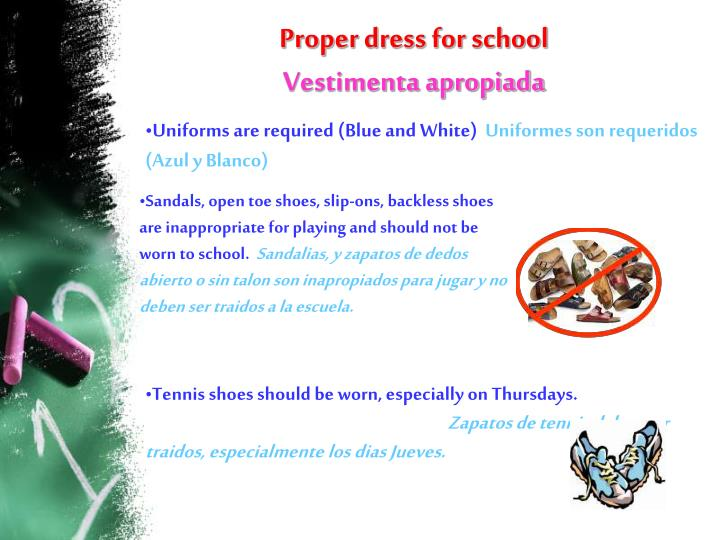 Sandals, open toe shoes, slip-ons, backless shoes are inappropriate for playing and should not be worn to school.