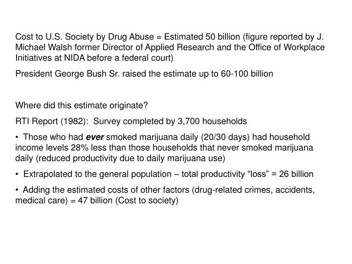 Cost to U.S. Society by Drug Abuse = Estimated 50 billion (figure reported by J. Michael Walsh former Director of Applied Research and the Office of Workplace Initiatives at NIDA before a federal court)