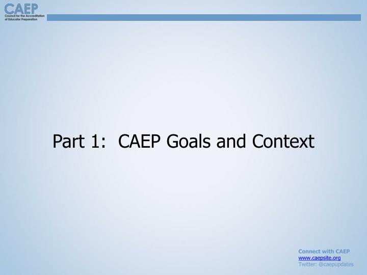 Part 1:  CAEP Goals and Context