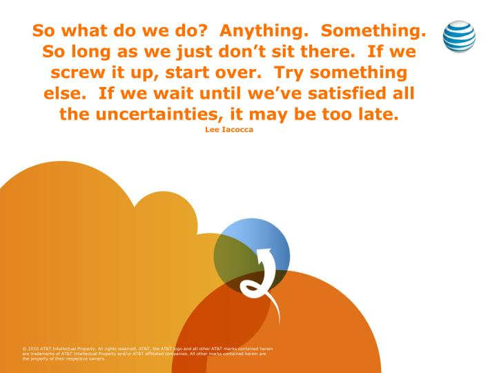 So what do we do?  Anything.  Something.  So long as we just don't sit there.  If we screw it up, start over.  Try something else.  If we wait until we've satisfied all the uncertainties, it may be too late.