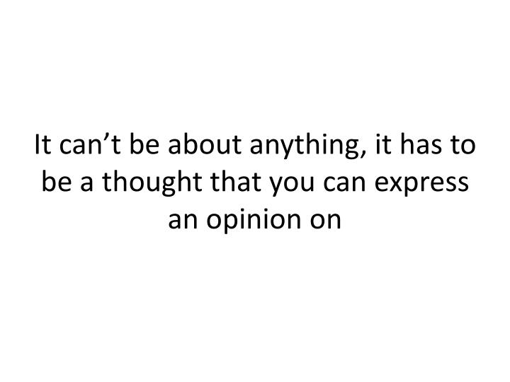 It can't be about anything, it has to be a thought that you can express an opinion on