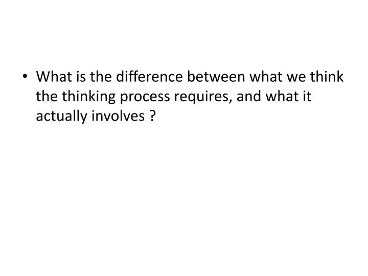 What is the difference between what we think the thinking process requires, and what it