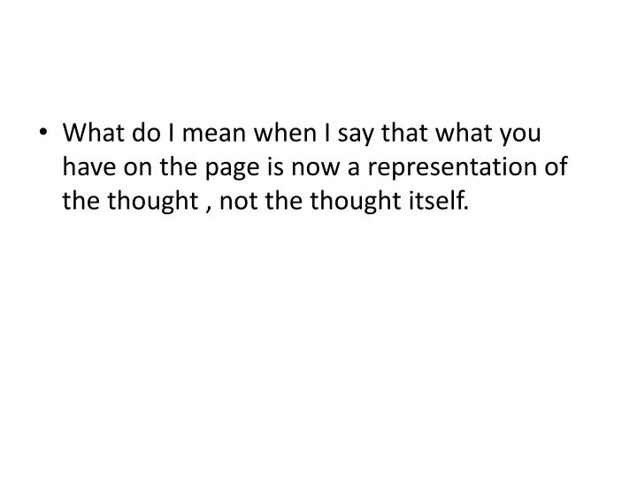 What do I mean when I say that what you have on the page is now a representation of the thought , not the thought itself.
