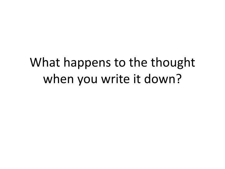 What happens to the thought when you write it down?