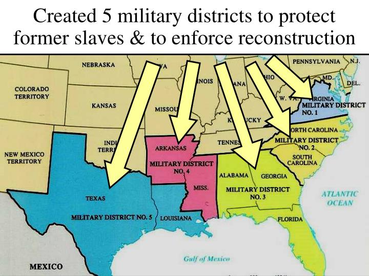 Created 5 military districts to protect former slaves & to enforce reconstruction