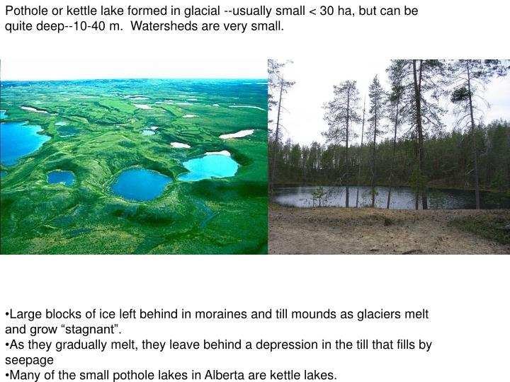 Pothole or kettle lake formed in glacial --usually small < 30 ha, but can be quite deep--10-40 m.  Watersheds are very small.
