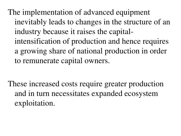 The implementation of advanced equipment inevitably leads to changes in the structure of an industry because it raises the capital-intensification of production and hence requires a growing share of national production in order to remunerate capital owners.