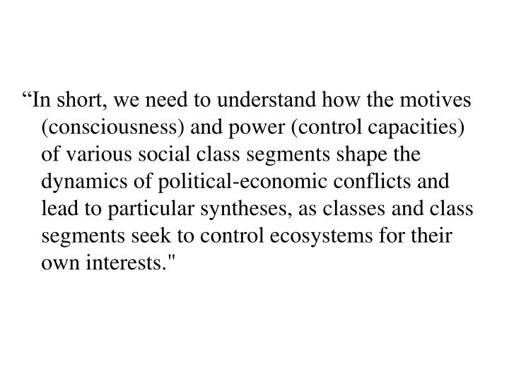 """In short, we need to understand how the motives (consciousness) and power (control capacities) of various social class segments shape the dynamics of political-economic conflicts and lead to particular syntheses, as classes and class segments seek to control ecosystems for their own interests."""