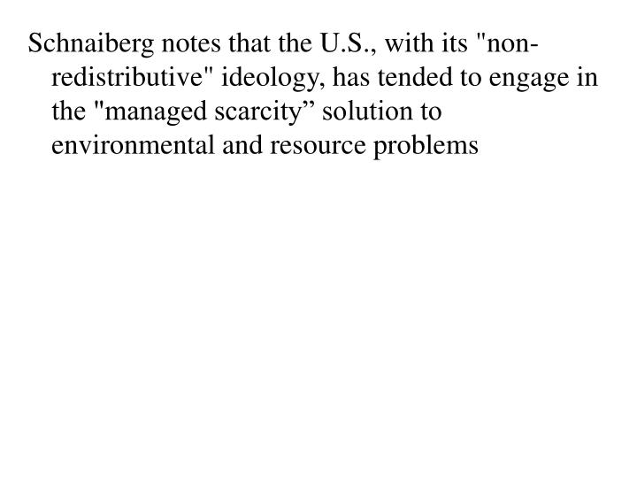 "Schnaiberg notes that the U.S., with its ""non-redistributive"" ideology, has tended to engage in the ""managed scarcity"" solution to environmental and resource problems"