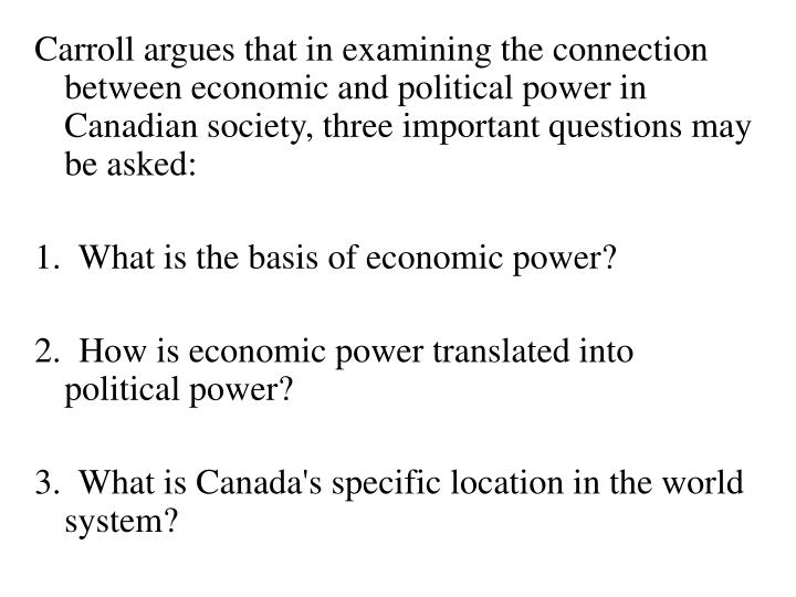 Carroll argues that in examining the connection between economic and political power in Canadian society, three important questions may be asked: