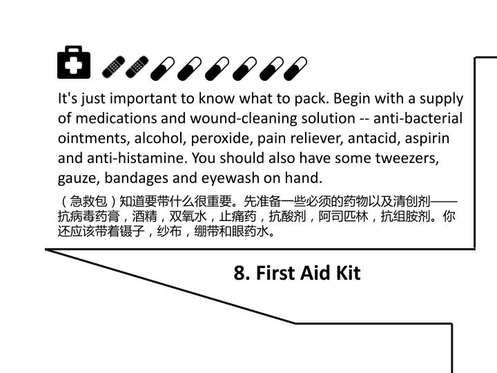 It's just important to know what to pack. Begin with a supply of medications and wound-cleaning solution -- anti-bacterial ointments, alcohol, peroxide, pain reliever, antacid, aspirin and anti-histamine. You should also have some tweezers, gauze, bandages and eyewash on hand.