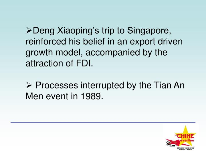 Deng Xiaoping's trip to Singapore, reinforced his belief in an export driven growth model, accompanied by the attraction of FDI.