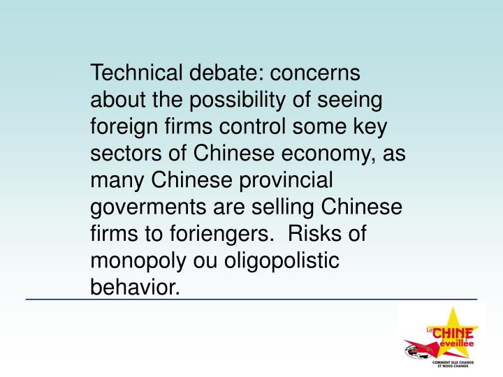 Technical debate: concerns about the possibility of seeing foreign firms control some key sectors of Chinese economy, as many Chinese provincial goverments are selling Chinese firms to foriengers.  Risks of  monopoly ou oligopolistic behavior.