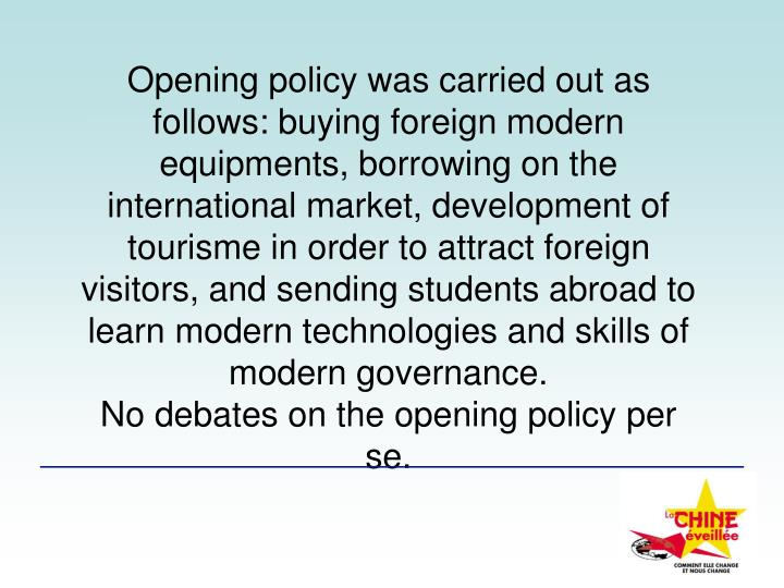 Opening policy was carried out as follows: buying foreign modern equipments, borrowing on the international market, development of  tourisme in order to attract foreign visitors, and sending students abroad to learn modern technologies and skills of modern governance.