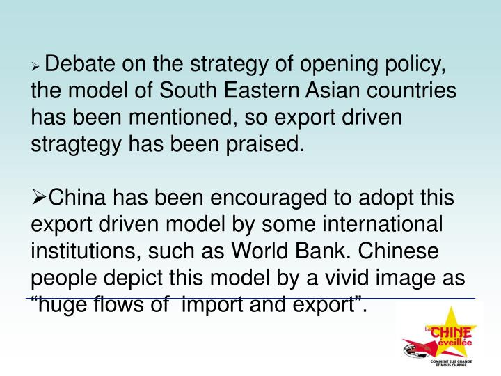 Debate on the strategy of opening policy, the model of South Eastern Asian countries has been mentioned, so export driven stragtegy has been praised.