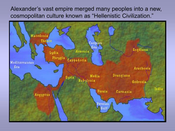 """Alexander's vast empire merged many peoples into a new, cosmopolitan culture known as """"Hellenistic Civilization."""""""