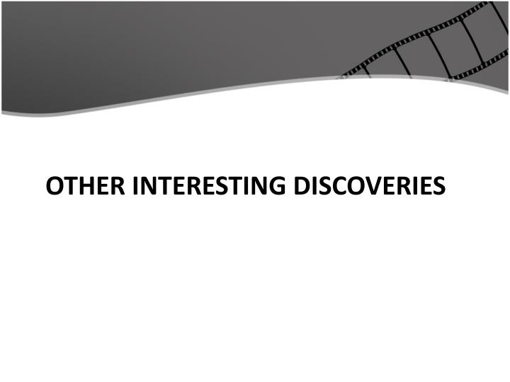 Other Interesting Discoveries