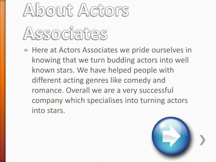 Here at Actors Associates we pride ourselves in knowing that we turn budding actors into well known stars. We have helped people with different acting genres like comedy and romance. Overall we are a very successful  company which specialises into turning actors into stars.