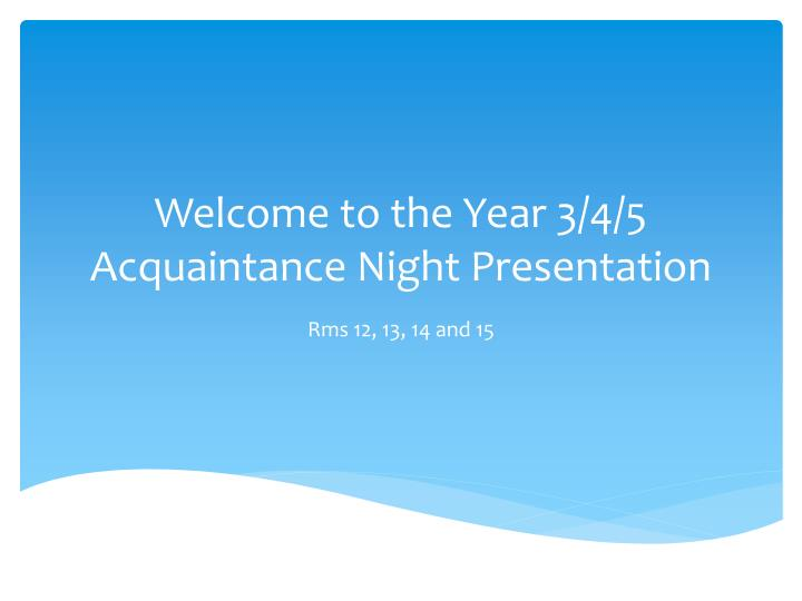 Welcome to the Year 3/4/5 Acquaintance Night Presentation