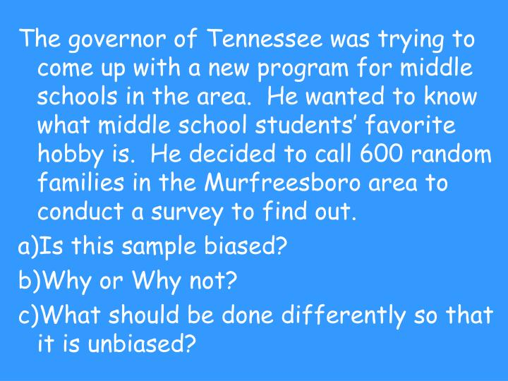 The governor of Tennessee was trying to come up with a new program for middle schools in the area.  He wanted to know what middle school students' favorite hobby is.  He decided to call 600 random families in the Murfreesboro area to conduct a survey to find out.