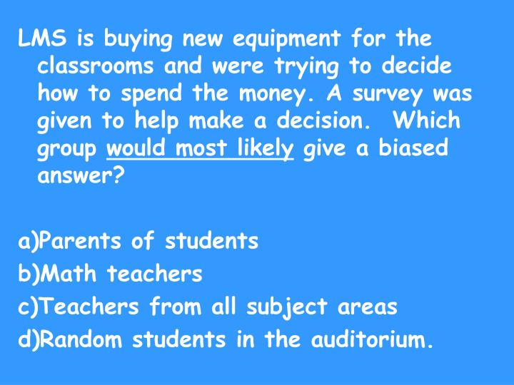 LMS is buying new equipment for the classrooms and were trying to decide how to spend the money. A survey was given to help make a decision.  Which group