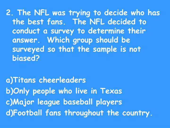 2. The NFL was trying to decide who has the best fans.  The NFL decided to conduct a survey to determine their answer.  Which group should be surveyed so that the sample is not biased?