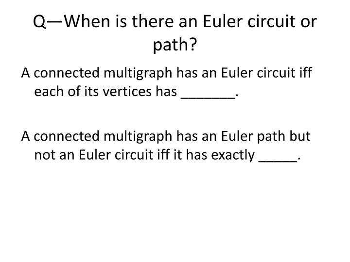 Q—When is there an Euler circuit or path?