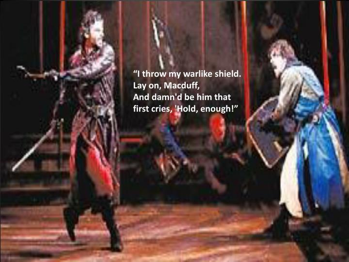 """I throw my warlike shield. Lay on, Macduff,"