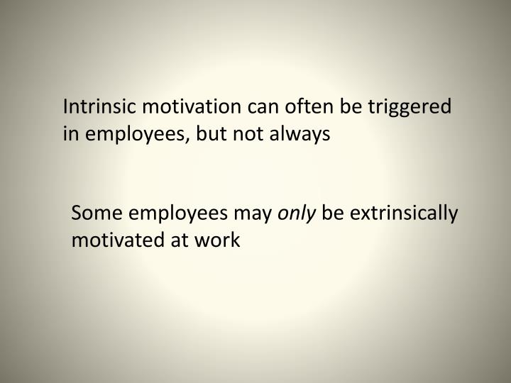 Intrinsic motivation can often be triggered in employees, but not always